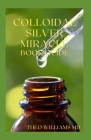 Colloidal Silver Miracle Book Guide: The Effective Guide To Natural Antibiotics And Its Health Restoring Effects Cover Image