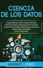 Ciencia de los datos: La guía definitiva sobre análisis de datos, minería de datos, almacenamiento de datos, visualización de datos, Big Dat Cover Image