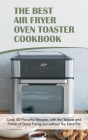 The Best Air Fryer Oven Toaster Cookbook: Cook 50 Flavorful Recipes, with the Texture and Flavor of Deep Frying but without the Extra Fat Cover Image