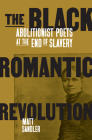 The Black Romantic Revolution: Abolitionist Poets at the End of Slavery Cover Image