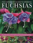 The Gardener's Guide to Growing Fuchsias: The Complete Guide to Cultivating Fuchsias, with Step-By-Step Gardening Techniques, an Illustrated Directory Cover Image