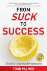 From Suck to Success: A Guide For Extraordinary Entrepreneurship Cover Image