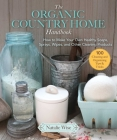 The Organic Country Home Handbook: How to Make Your Own Healthy Soaps, Sprays, Wipes, and Other Cleaning Products  Cover Image