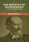 The Ministry of Intercession: A Plea for More Prayer Andrew Murray Cover Image