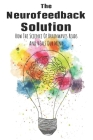The Neurofeedback Solution: How The Science Of Brainwaves Reads And Heals Our Mind: Anxiety And Depression Relief Cover Image
