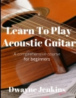 Learn To Play Acoustic Guitar: A comprehensive course for beginners Cover Image
