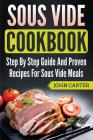 Sous Vide Cookbook: Step By Step Guide And Proven Recipes For Sous Vide Meals Cover Image