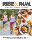 Rise and Run: Recipes, Rituals and Runs to Fuel Your Day: A Cookbook Cover Image