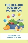 The Healing Power Of Nutrition: Reversing Any Disease With Diet: Diet For Different Diseases Cover Image