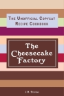The Cheesecake Factory: The Unofficial Copycat Recipe Cookbook Cover Image