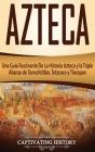 Azteca: Una Guía Fascinante De La Historia Azteca y la Triple Alianza de Tenochtitlán, Tetzcoco y Tlacopan Cover Image