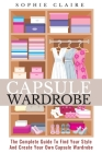 Capsule Wardrobe: The Complete Guide To Find Your Style And Create Your Own Capsule Wardrobe Cover Image