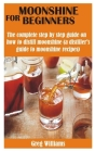 Moonshine for Beginners: The complete step by step guide on how to distill moonshine (a distiller's guide to moonshine recipes) Cover Image
