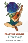 Practice Ukelele Effectively: Mastering The Ukelele: Play Any Song On The Ukelele Cover Image