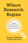 Where Research Begins: Choosing a Research Project That Matters to You (and the World) (Chicago Guides to Writing, Editing, and Publishing) Cover Image