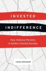 Invested Indifference: How Violence Persists in Settler Colonial Society Cover Image