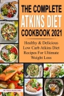 The Complete Atkins Diet Cookbook 2021: Healthy & Delicious Low Carb Atkins Diet Recipes For Ultimate Weight Loss Cover Image