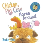 Chicken, Pig, Cow Horse Around (Ruth Ohi Picture Books) Cover Image