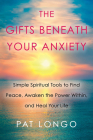 The Gifts Beneath Your Anxiety: Simple Spiritual Tools to Find Peace, Awaken the Power Within, and Heal Your Life Cover Image