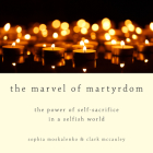 The Marvel of Martyrdom: The Power of Self-Sacrifice in a Selfish World Cover Image