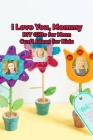 I Love You, Mommy: DIY Gifts for Mom, Craft Ideas for Kids: Happy Mother's Day, Gift for Mom, Mother and Daughter, Mother's Day Gift 2021 Cover Image