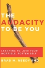 The Audacity to Be You: Learning to Love Your Horrible, Rotten Self Cover Image