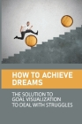 How To Achieve Dreams: The Solution To Goal Visualization To Deal With Struggles: The Law Of Attraction Meaning Cover Image
