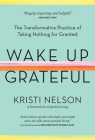 Wake Up Grateful: The Transformative Practice of Taking Nothing for Granted Cover Image