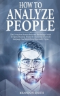 How to Analyze People: The Complete Human Behavior Psychology Guide to Speed Reading People by Analyzing the Body Language and Identifying Pe Cover Image
