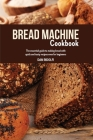 Bread Machine Cookbook: The Essential Guide to Making Bread with Quick and Tasty Recipes even for Beginners. Cover Image