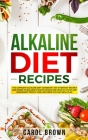 Alkaline Diet Recipes: The Complete Alkaline Diet Cookbook. 100+ Everyday Recipes and Foods To Balance Your PH Levels and Lead to a Fast and Cover Image