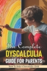 The Complete Dyscalculia Guide For Parents: How To Help A Dyscalculic Child: Dyscalculia Characteristics Cover Image