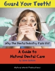 Guard Your Teeth!: Why the Dental Industry Fails Us - A Guide to Natural Dental Care Cover Image