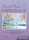 Peaceful Places: Washington, D.C.: 114 Tranquil Sites in the Nation's Capital and Beyond Cover Image