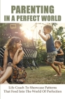 Parenting In A Perfect World: Life Coach To Showcase Patterns That Feed Into The World Of Perfection: Parenting With Love And Logic Teens Cover Image