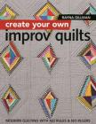 Create Your Own Improv Quilts: Modern Quilting with No Rules & No Rulers Cover Image