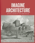 Imagine Architecture: Artistic Visions of the Urban Realm Cover Image
