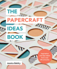 The Papercraft Ideas Book: Inspiration and tips taken from over 80 artworks Cover Image