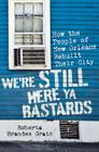 We're Still Here Ya Bastards: How the People of New Orleans Rebuilt Their City Cover Image