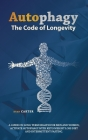 Autophagy: The Code Of Longevity. A Guide On Long Term Health For Men And Women; Activate Autophagy With Keto Weight Loss Diet An Cover Image