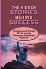 The Hidden Stories Behind Success: Entrepreneurs' Stories Of The Journey To Success In Business And Life: The Keys Of Success Of Successful Entreprene Cover Image