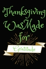 Thanksgiving Was Made For Gratitude: Thanksgiving Notebook - For Anyone Who Loves The Spirit of Gratitude - Suitable to Write In and Take Notes Cover Image