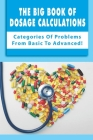 The Big Book Of Dosage Calculations: Categories Of Problems From Basic To Advanced!: Dosage And Calculations Cover Image