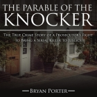 The Parable of the Knocker Lib/E: The True Crime Story of a Prosecutor's Fight to Bring a Serial Killer to Justice Cover Image