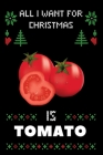 All I Want For Christmas Is Tomato: Notebook For Tomato lovers, Tomato Thanksgiving & Christmas Dairy Gift Cover Image