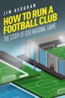 How to Run a Football Club: Life in the English Game, from Top to Bottom Cover Image