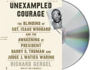 Unexampled Courage: The Blinding of Sgt. Isaac Woodard and the Awakening of President Harry S. Truman and Judge J. Waties Waring Cover Image