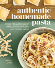 Authentic Homemade Pasta: Recipes for Mastering Cut, Shaped, Stuffed, Extruded, and Flavored Pastas Cover Image