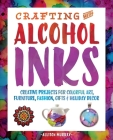 Crafting with Alcohol Inks: Creative Projects for Colorful Art, Furniture, Fashion, Gifts and Holiday Decor Cover Image