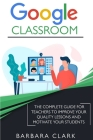 Google Classroom: The Complete Guide for Teachers to Improve the Quality of your Lessons and Motivate your Students Cover Image
